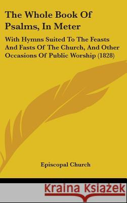 The Whole Book of Psalms, in Meter: With Hymns Suited to the Feasts and Fasts of the Church, and Other Occasions of Public Worship (1828) Episcopal Church 9781437408584