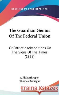The Guardian Genius of the Federal Union: Or Patriotic Admonitions on the Signs of the Times (1839) A Philanthropist 9781437411508
