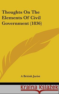 Thoughts on the Elements of Civil Government (1836) A British Jurist 9781437426984