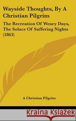 Wayside Thoughts, by a Christian Pilgrim: The Recreation of Weary Days, the Solace of Suffering Nights (1863) A Christian Pilgrim 9781437430431