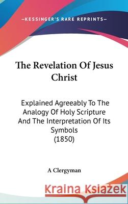 The Revelation of Jesus Christ: Explained Agreeably to the Analogy of Holy Scripture and the Interpretation of Its Symbols (1850) A Clergyman 9781437445589
