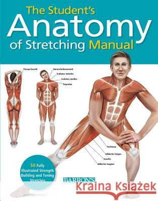 Student's Anatomy of Stretching Manual: 50 Fully-Illustrated Strength Building and Toning Stretches Dr Ken Ashwell 9781438003917