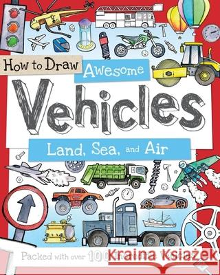 How to Draw Awesome Vehicles: Land, Sea, and Air: Packed with Over 100 Incredible Vehicles Fiona Gowen 9781438005829