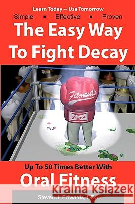 The Easy Way to Fight Decay: Up to 50 Times Better with Oral Fitness Steven J. Edward 9781438219493