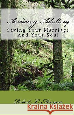 Avoiding Adultery: Saving Your Marriage and Your Soul Robert L. Morgan 9781438230160