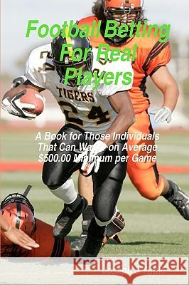 Football Betting for Real Players: A Book for Those Individuals That Can Wager on Average $500.00 Minimum Per Game Joseph J. Tuttle 9781438231952