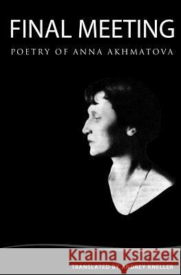 Final Meeting: Selected Poetry of Anna Akhmatova Andrey Kneller 9781438234731