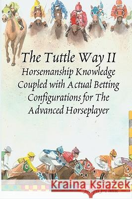 The Tuttle Way II: Horsemanship Knowledge Coupled with Actual Betting Configurations for the Advanced Horseplayer Joseph J. Tuttle 9781438249551