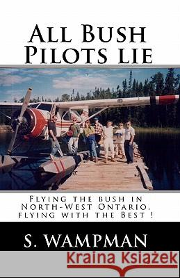 All Bush Pilots Lie: Flying the Bush in North-West Ontario, Flying with the Best ! S. Wampman 9781438250694