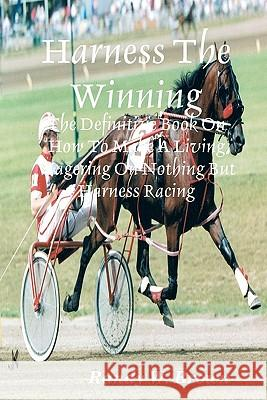 Harness the Winning: The Definitive Book on How to Make a Living Wagering on Nothing But Harness Racing Randy W. Brown 9781438257587