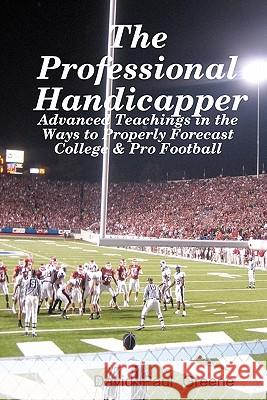 The Professional Handicapper: Advanced Teachings in the Ways to Properly Forecast College & Pro Football David Paul Greene 9781438266435