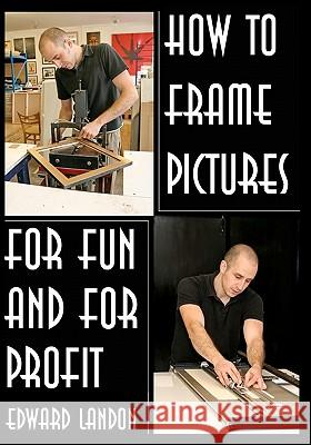 How to Make Picture Frames: For Fun and for Profit Edward Landon 9781438288291
