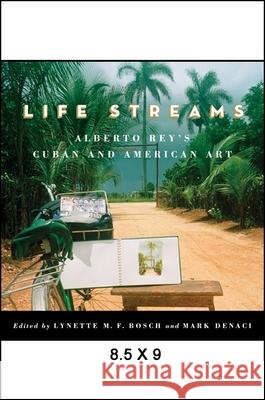 Life Streams: Alberto Rey's Cuban and American Art Lynette M. F. Bosch Mark Denaci 9781438450568