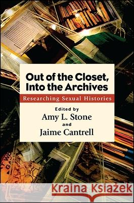 Out of the Closet, Into the Archives: Researching Sexual Histories Amy L. Stone Jaime Cantrell 9781438459042