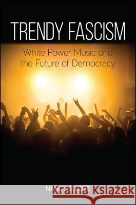Trendy Fascism: White Power Music and the Future of Democracy Nancy Sue Love 9781438462035