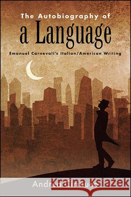The Autobiography of a Language: Emanuel Carnevali's Italian/American Writing Andrea Ciribuco   9781438475240