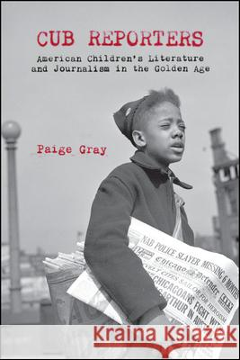 Cub Reporters: American Children's Literature and Journalism in the Golden Age Paige Marie Gray   9781438475400