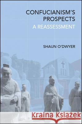 Confucianism's Prospects: A Reassessment Shaun O'Dwyer   9781438475486