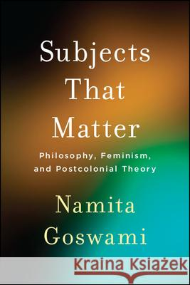 Subjects That Matter: Philosophy, Feminism, and Postcolonial Theory Namita Goswami   9781438475660