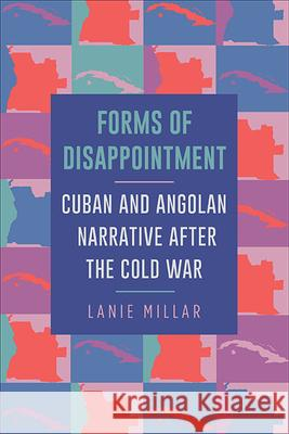 Forms of Disappointment: Cuban and Angolan Narrative after the Cold War Lanie Millar   9781438475905