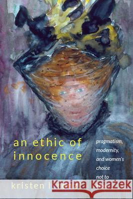 An Ethic of Innocence: Pragmatism, Modernity, and Women's Choice Not to Know Kristen L. Renzi   9781438475967