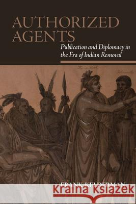 Authorized Agents: Publication and Diplomacy in the Era of Indian Removal Frank Kelderman   9781438476186