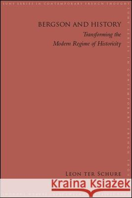 Bergson and History: Transforming the Modern Regime of Historicity Leon ter Schure   9781438476247