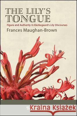 The Lily's Tongue: Figure and Authority in Kierkegaard's Lily Discourses Frances Maughan-Brown   9781438476346