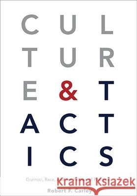 Culture and Tactics: Gramsci, Race, and the Politics of Practice Robert F. Carley   9781438476421
