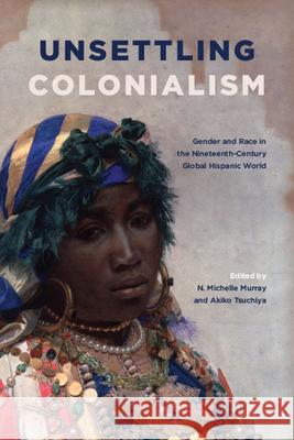 Unsettling Colonialism: Gender and Race in the Nineteenth-Century Global Hispanic World N. Michelle Murray Akiko Tsuchiya  9781438476469
