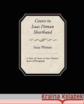 Course in Isaac Pitman Shorthand - A Series of Lessons in Isaac Pitmans S System of Phonography Isaac Pitman 9781438510392