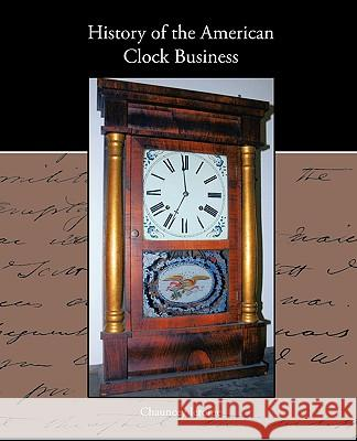 History of the American Clock Business Chauncey Jerome 9781438573618