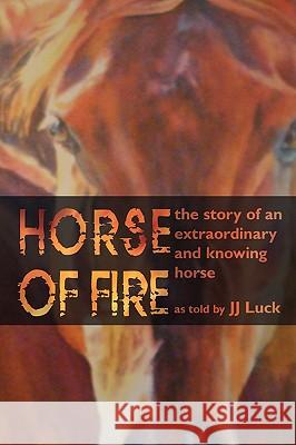 Horse of Fire : The Story of an Extraordinary and Knowing Horse Jj Luck 9781438911908