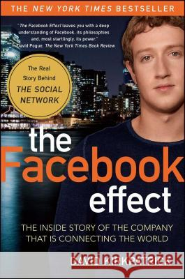 The Facebook Effect: The Inside Story of the Company That Is Connecting the World David Kirkpatrick 9781439102121