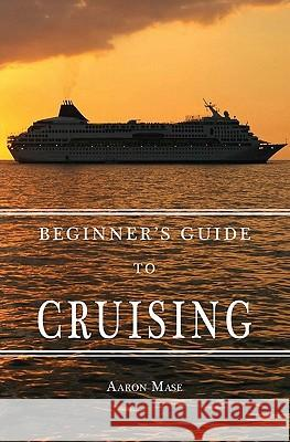 Beginners Guide to Cruising: Your Personal Planning Guide Aaron Mase 9781439208014