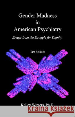 Gender Madness in American Psychiatry: Essays From the Struggle for Dignity Dan Karasi Kelley Winter 9781439223888