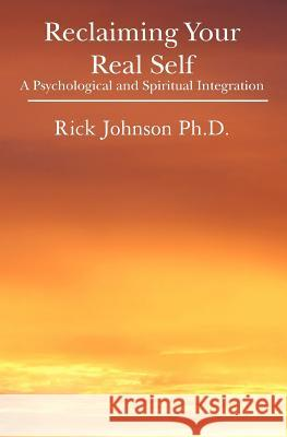 Reclaiming Your Real Self: A Psychological and Spiritual Integration Rick Johnso 9781439227558