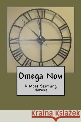 Omega Now: A Most Startling Heresy David Arthur Miller 9781439228838