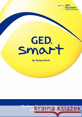GED Smart: The Smart Way to Study, Learn, and Pass the GED Teresa Perrin 9781439232576