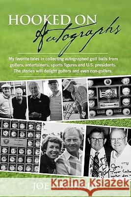 Hooked on Autographs: My Favorite Tales in Collecting Autographed Golf Balls from Golfers, Entertainers, Sports Figures and U.S. Presidents. Joe Galiardi 9781439237892