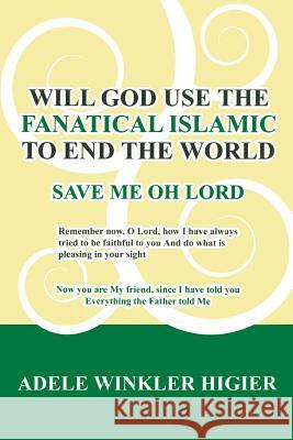 Will God Use the Fanatical Islamic to End the World Adele Higier 9781439242346