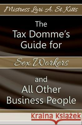 The Tax Domme's Guide for Sex Workers and All Other Business People Mistress Lori a. S 9781439251065
