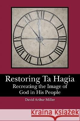Restoring Ta Hagia: Recreating the Image of God in His People David Arthur Miller 9781439256725