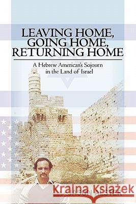 Leaving Home, Going Home, Returning Home: A Hebrew American's Sojourn in the Land of Israel Jason Alster 9781439258750