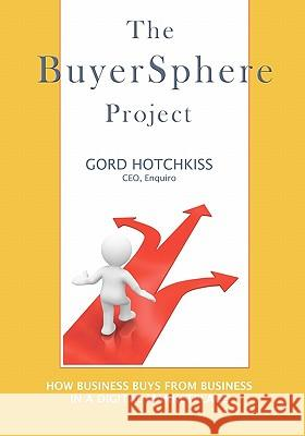 The Buyersphere Project: How Businesses Buy from Businesses in the Digital Marketplace Gord Hotchkiss 9781439261675