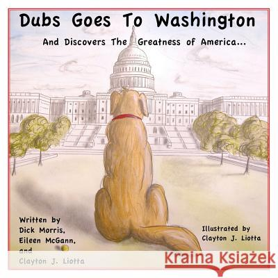 Dubs Goes to Washington: And Discovers the Greatness of America Dick Morris Eileen McGann Clayton J. Liotta 9781439280263