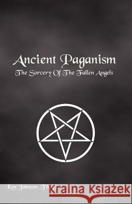 Ancient Paganism: The Sorcery of the Fallen Angels Ken Johnson 9781439297704