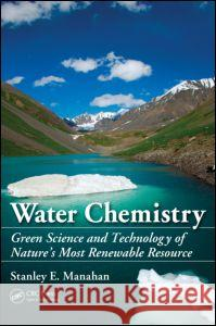 Water Chemistry: Green Science and Technology of Nature's Most Renewable Resource Stanley E. Manahan   9781439830680