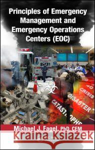 Principles of Emergency Management and Emergency Operations Centers (EOC) Michael J. Fagel 9781439838518