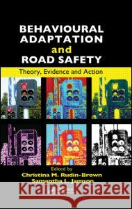 Behavioural Adaptation and Road Safety : Theory, Evidence and Action Christina Rudin-Brown Samantha Jamson  9781439856673